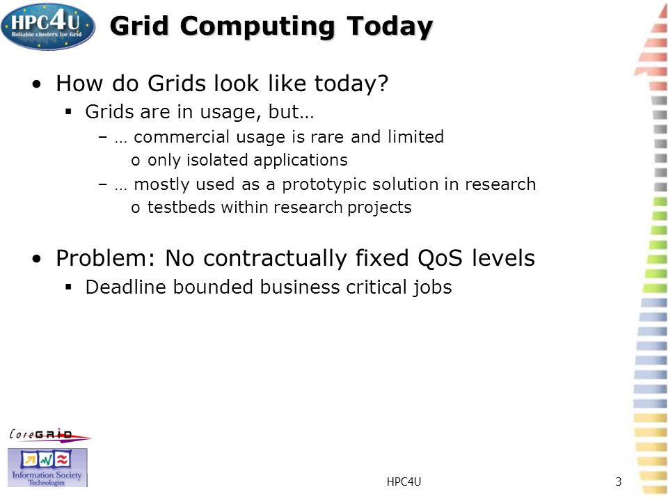 HPC4U3 Grid Computing Today How do Grids look like today? Grids are in usage, but… –… commercial usage is rare and limited oonly isolated applications