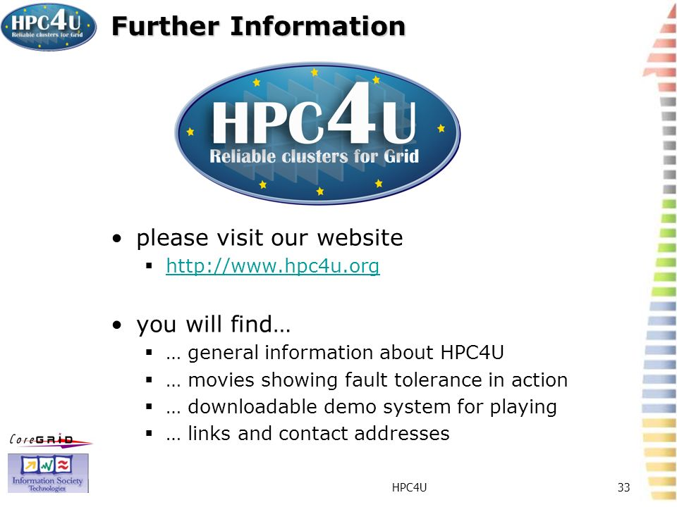 HPC4U33 Further Information please visit our website http://www.hpc4u.org you will find… … general information about HPC4U … movies showing fault tolerance in action … downloadable demo system for playing … links and contact addresses