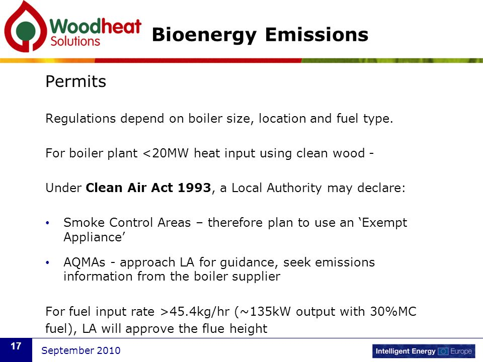 September 2010 17 Bioenergy Emissions Permits Regulations depend on boiler size, location and fuel type. For boiler plant <20MW heat input using clean