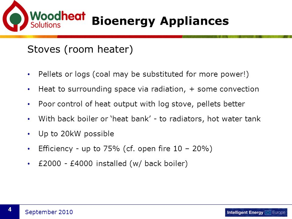 September 2010 4 Bioenergy Appliances Stoves (room heater) Pellets or logs (coal may be substituted for more power!) Heat to surrounding space via rad