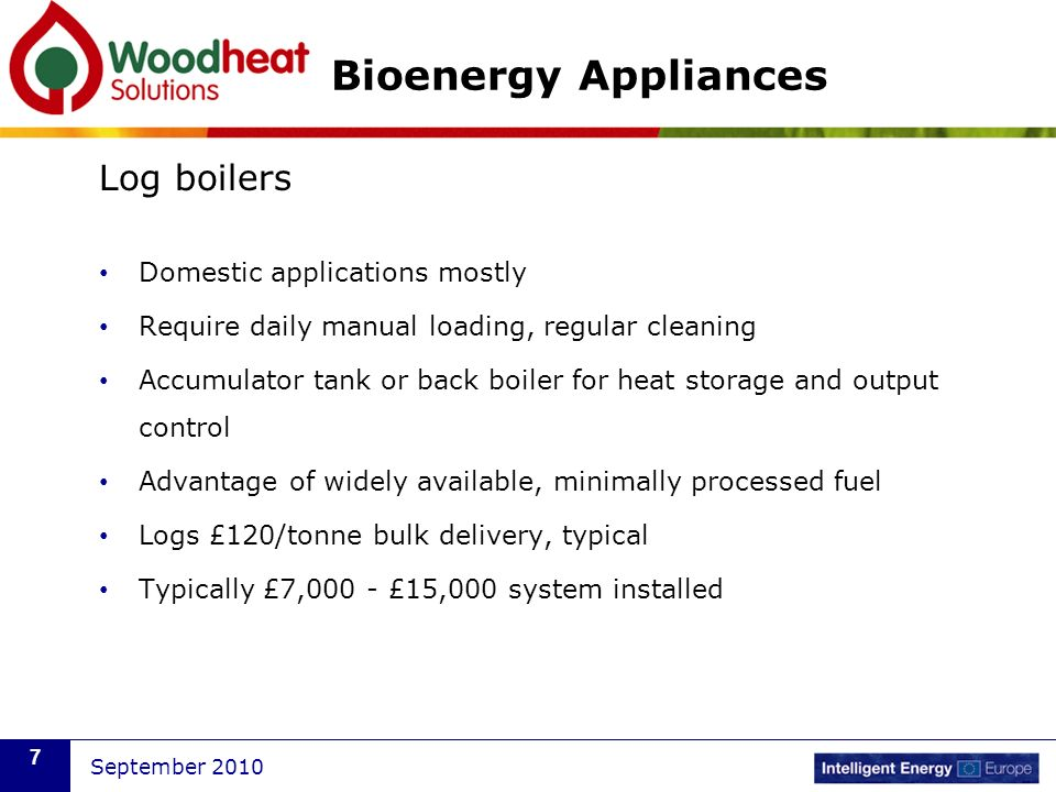 September 2010 7 Bioenergy Appliances Log boilers Domestic applications mostly Require daily manual loading, regular cleaning Accumulator tank or back