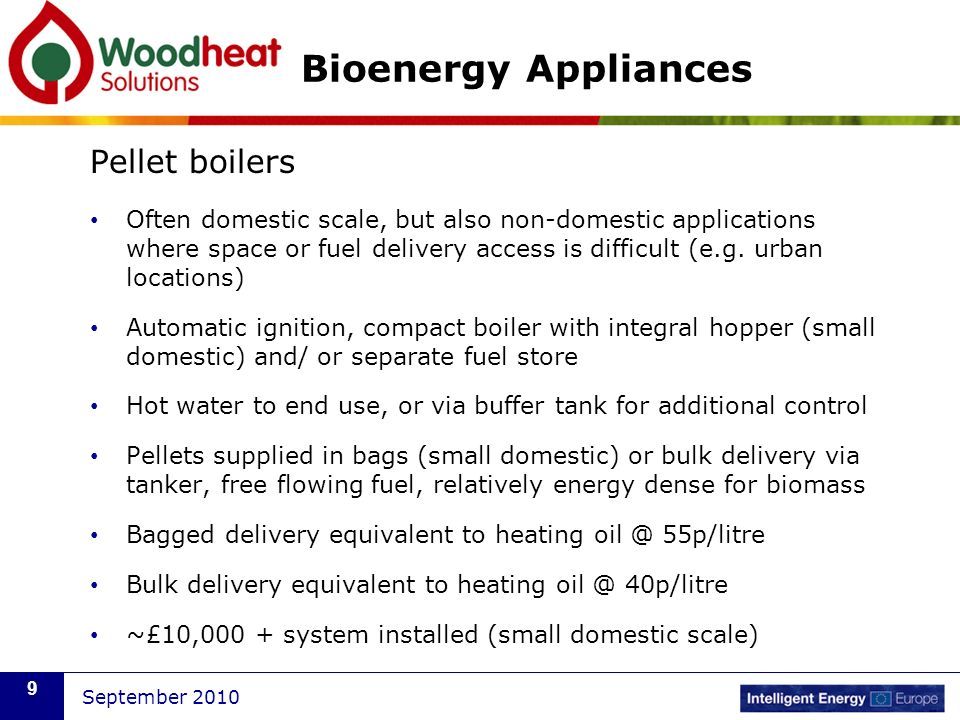 September 2010 9 Bioenergy Appliances Pellet boilers Often domestic scale, but also non-domestic applications where space or fuel delivery access is d