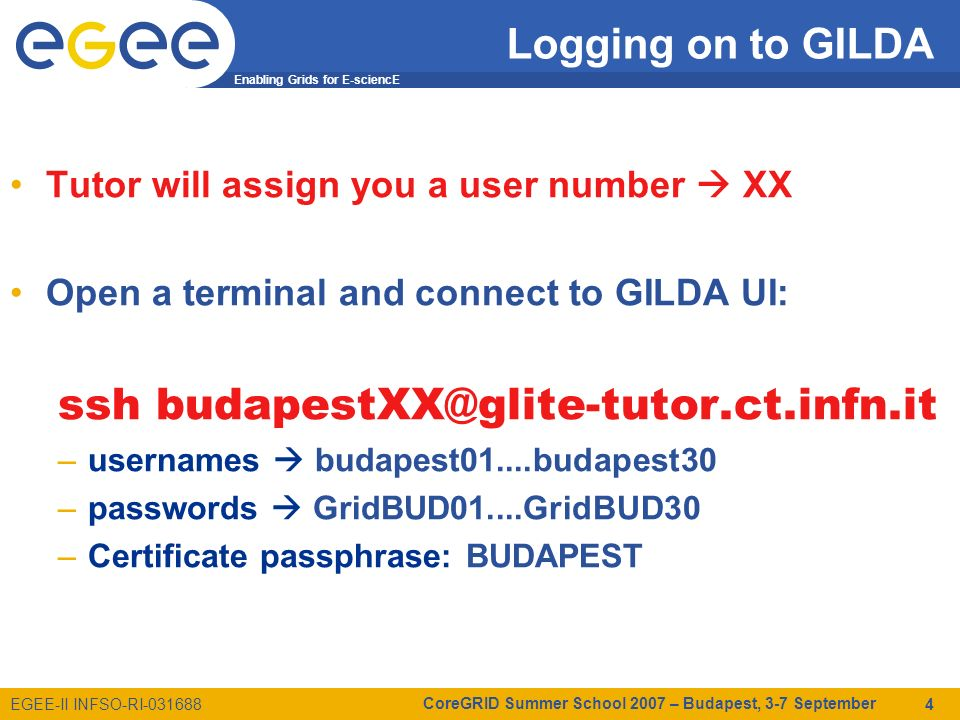 Enabling Grids for E-sciencE EGEE-II INFSO-RI-031688 CoreGRID Summer School 2007 – Budapest, 3-7 September 4 Tutor will assign you a user number XX Open a terminal and connect to GILDA UI: ssh budapestXX@glite-tutor.ct.infn.it –usernames budapest01....budapest30 –passwords GridBUD01....GridBUD30 –Certificate passphrase: BUDAPEST Logging on to GILDA
