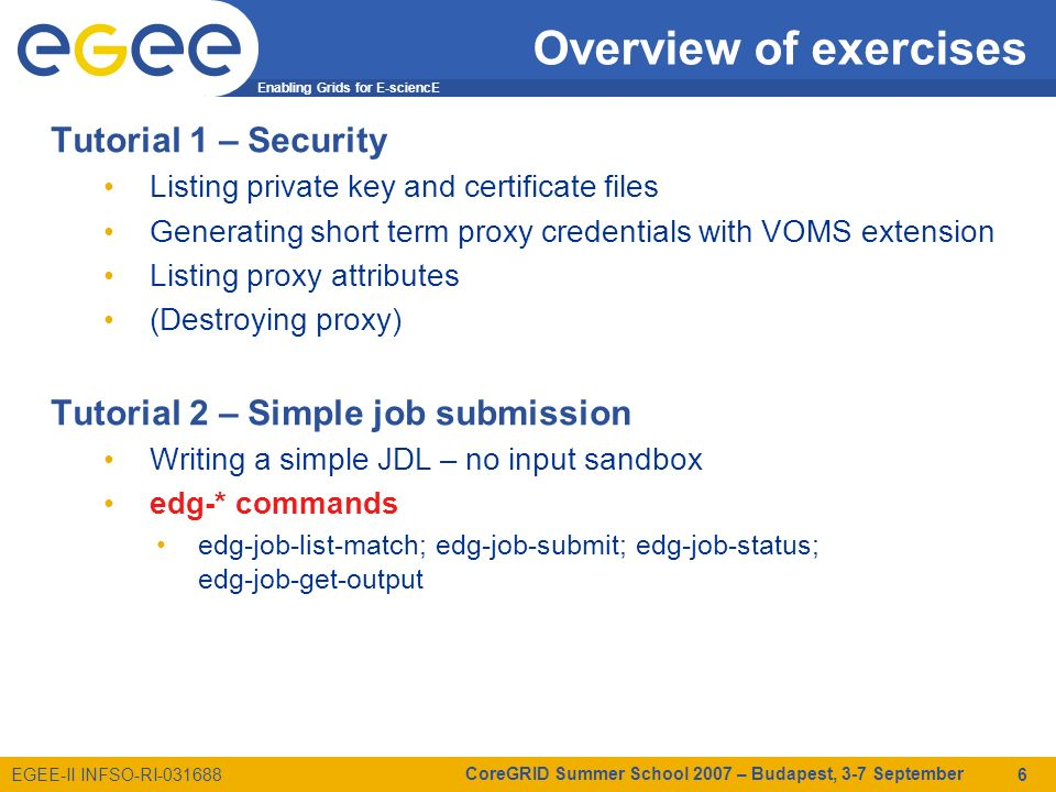 Enabling Grids for E-sciencE EGEE-II INFSO-RI-031688 CoreGRID Summer School 2007 – Budapest, 3-7 September 6 Overview of exercises Tutorial 1 – Security Listing private key and certificate files Generating short term proxy credentials with VOMS extension Listing proxy attributes (Destroying proxy) Tutorial 2 – Simple job submission Writing a simple JDL – no input sandbox edg-* commands edg-job-list-match; edg-job-submit; edg-job-status; edg-job-get-output