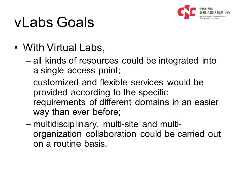 vLabs Goals With Virtual Labs, –all kinds of resources could be integrated into a single access point; –customized and flexible services would be provided according to the specific requirements of different domains in an easier way than ever before; –multidisciplinary, multi-site and multi- organization collaboration could be carried out on a routine basis.