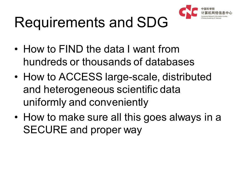 Requirements and SDG How to FIND the data I want from hundreds or thousands of databases How to ACCESS large-scale, distributed and heterogeneous scientific data uniformly and conveniently How to make sure all this goes always in a SECURE and proper way