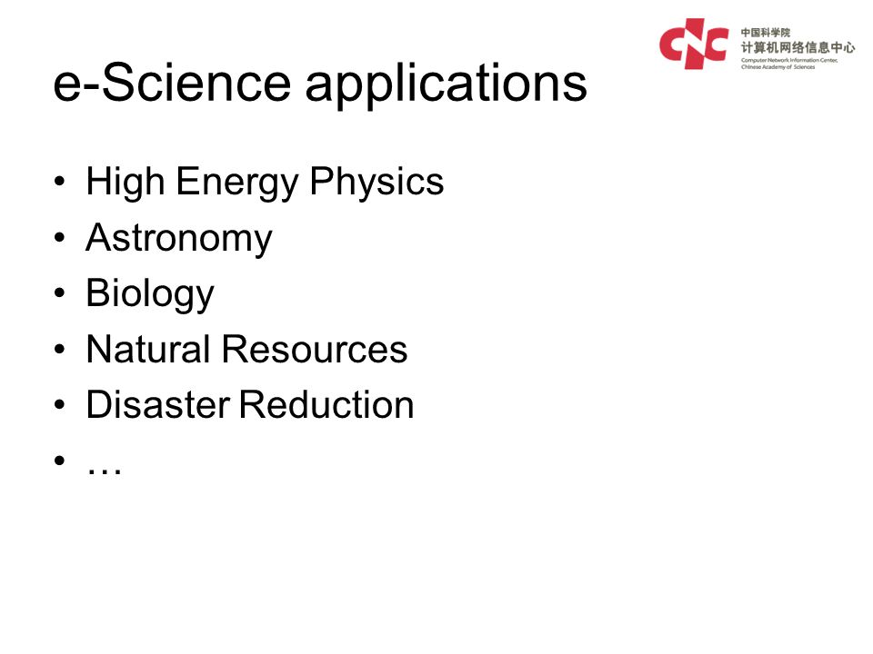 e-Science applications High Energy Physics Astronomy Biology Natural Resources Disaster Reduction …