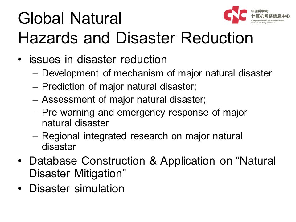 Global Natural Hazards and Disaster Reduction issues in disaster reduction –Development of mechanism of major natural disaster –Prediction of major natural disaster; –Assessment of major natural disaster; –Pre-warning and emergency response of major natural disaster –Regional integrated research on major natural disaster Database Construction & Application on Natural Disaster Mitigation Disaster simulation