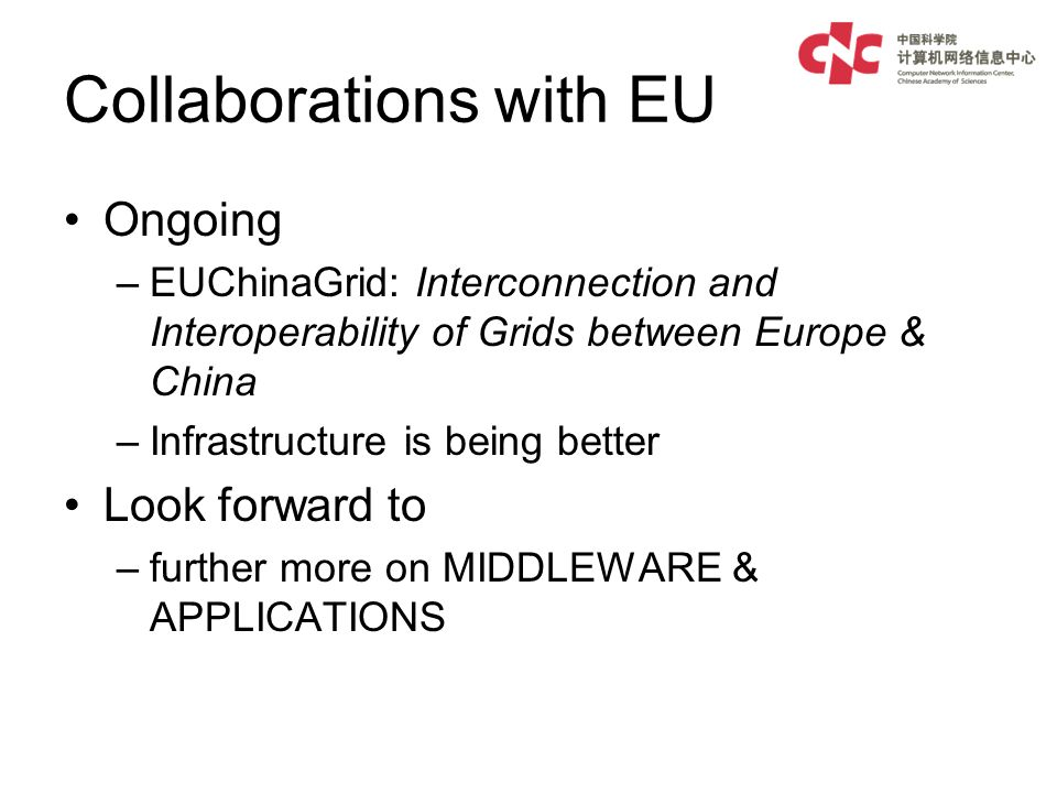 Collaborations with EU Ongoing –EUChinaGrid: Interconnection and Interoperability of Grids between Europe & China –Infrastructure is being better Look forward to –further more on MIDDLEWARE & APPLICATIONS