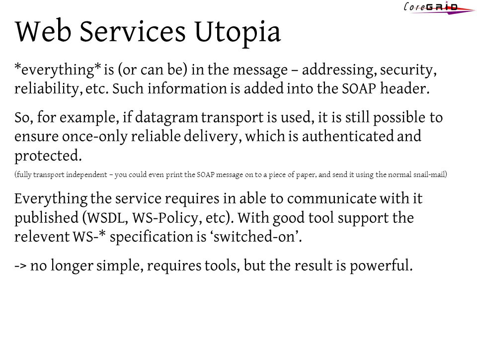 Web Services Utopia *everything* is (or can be) in the message – addressing, security, reliability, etc. Such information is added into the SOAP heade