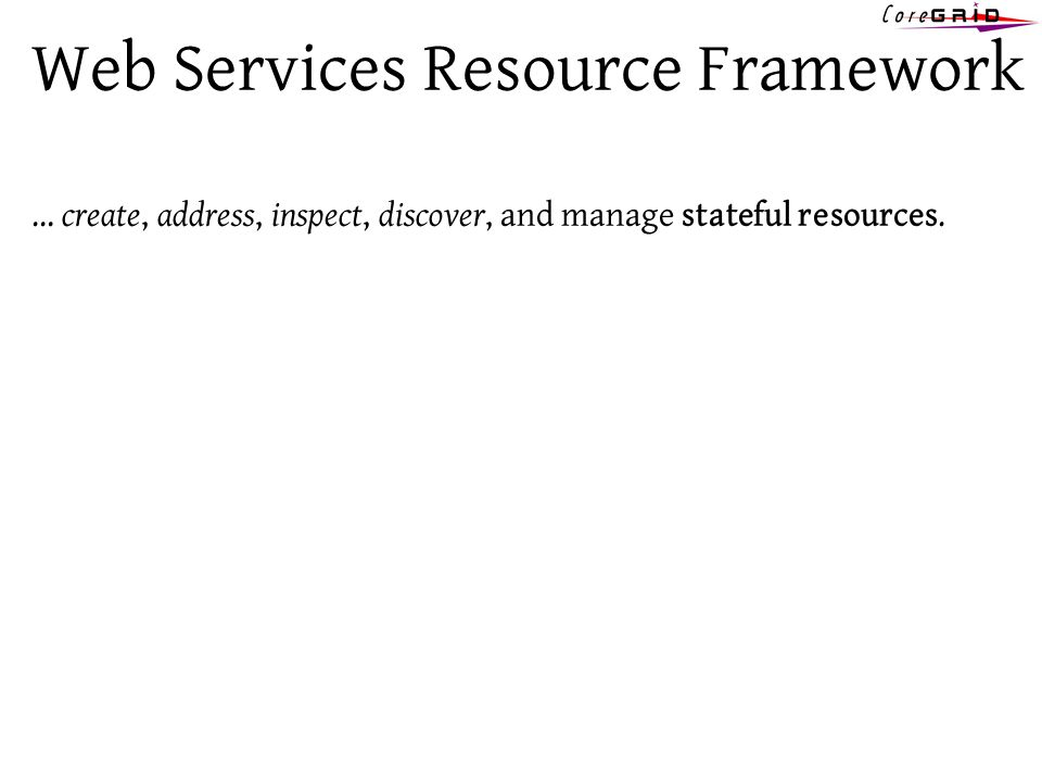 Web Services Resource Framework … create, address, inspect, discover, and manage stateful resources.