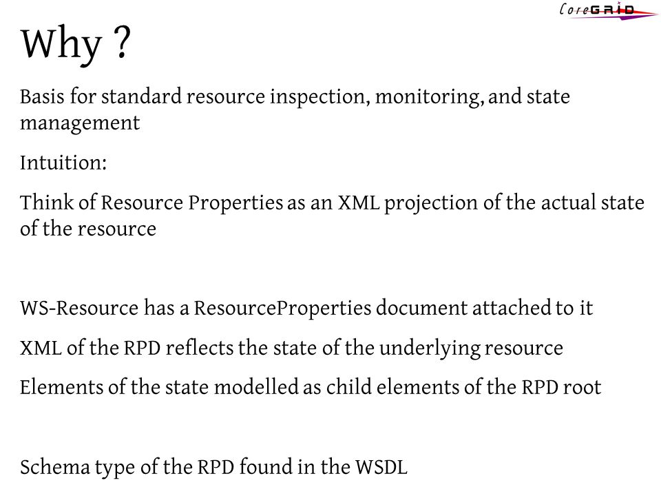 Why ? Basis for standard resource inspection, monitoring, and state management Intuition: Think of Resource Properties as an XML projection of the act