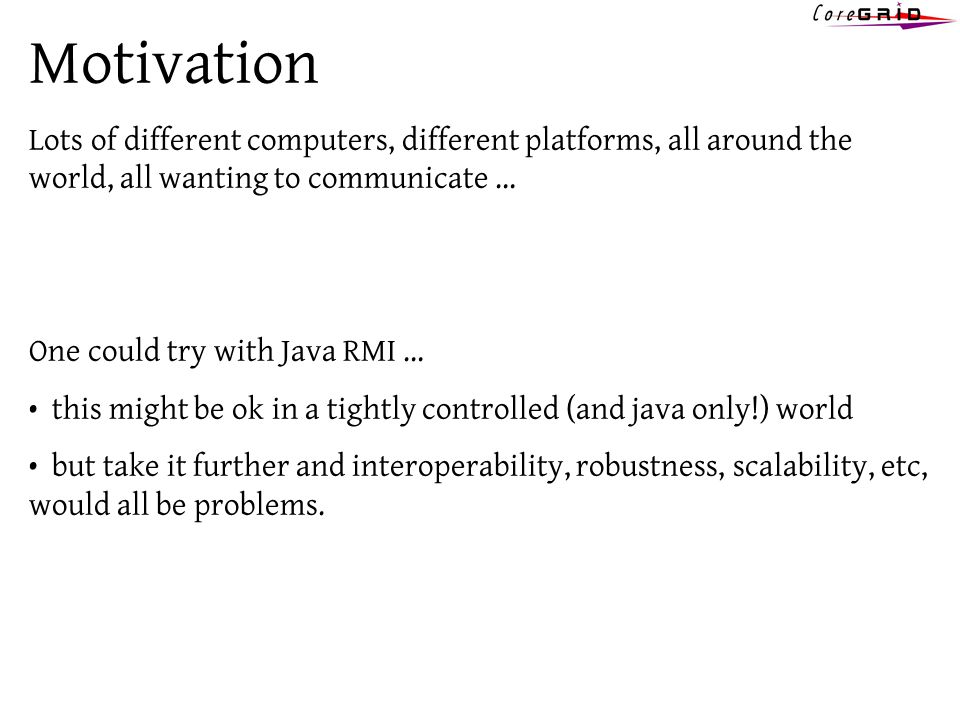 Motivation Lots of different computers, different platforms, all around the world, all wanting to communicate … One could try with Java RMI … this mig
