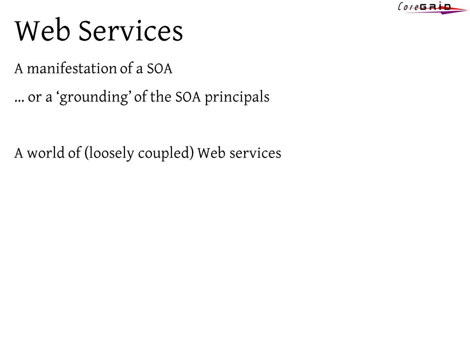 Web Services A manifestation of a SOA … or a grounding of the SOA principals A world of (loosely coupled) Web services