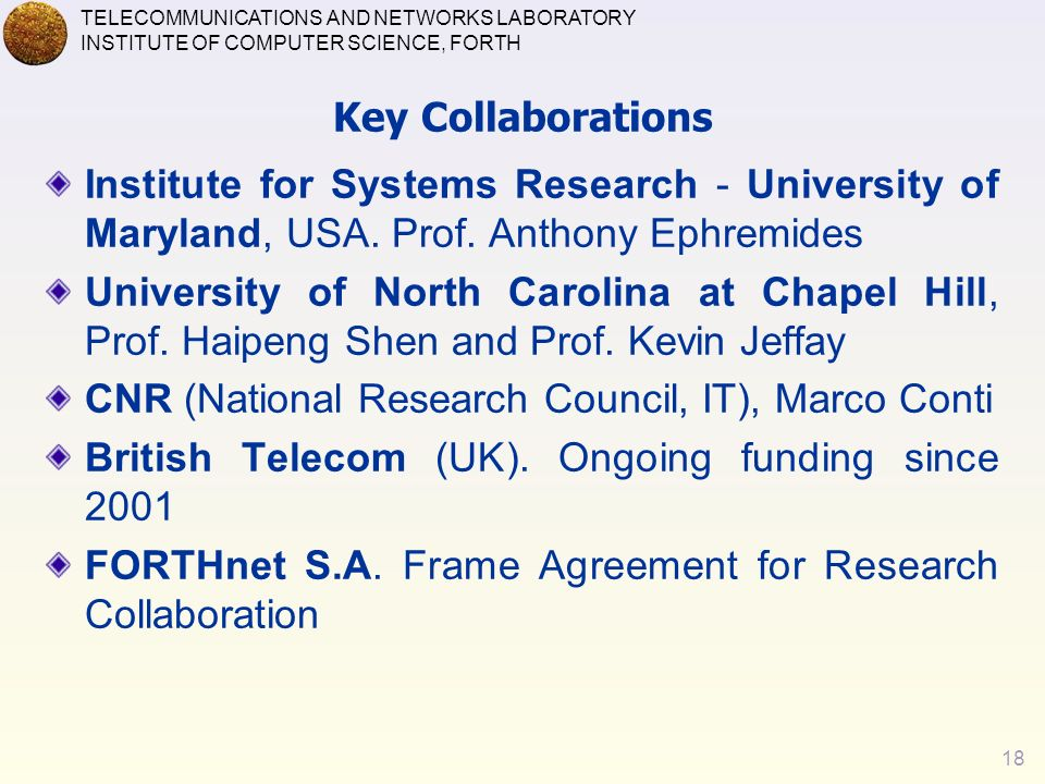 18 TELECOMMUNICATIONS AND NETWORKS LABORATORY INSTITUTE OF COMPUTER SCIENCE, FORTH Key Collaborations Institute for Systems Research - University of Maryland, USA.