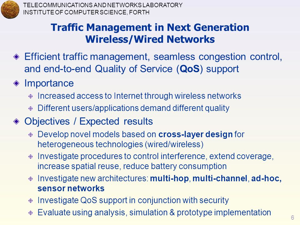 6 TELECOMMUNICATIONS AND NETWORKS LABORATORY INSTITUTE OF COMPUTER SCIENCE, FORTH Traffic Management in Next Generation Wireless/Wired Networks Efficient traffic management, seamless congestion control, and end-to-end Quality of Service (QoS) support Importance Increased access to Internet through wireless networks Different users/applications demand different quality Objectives / Expected results Develop novel models based on cross-layer design for heterogeneous technologies (wired/wireless) Investigate procedures to control interference, extend coverage, increase spatial reuse, reduce battery consumption Investigate new architectures: multi-hop, multi-channel, ad-hoc, sensor networks Investigate QoS support in conjunction with security Evaluate using analysis, simulation & prototype implementation