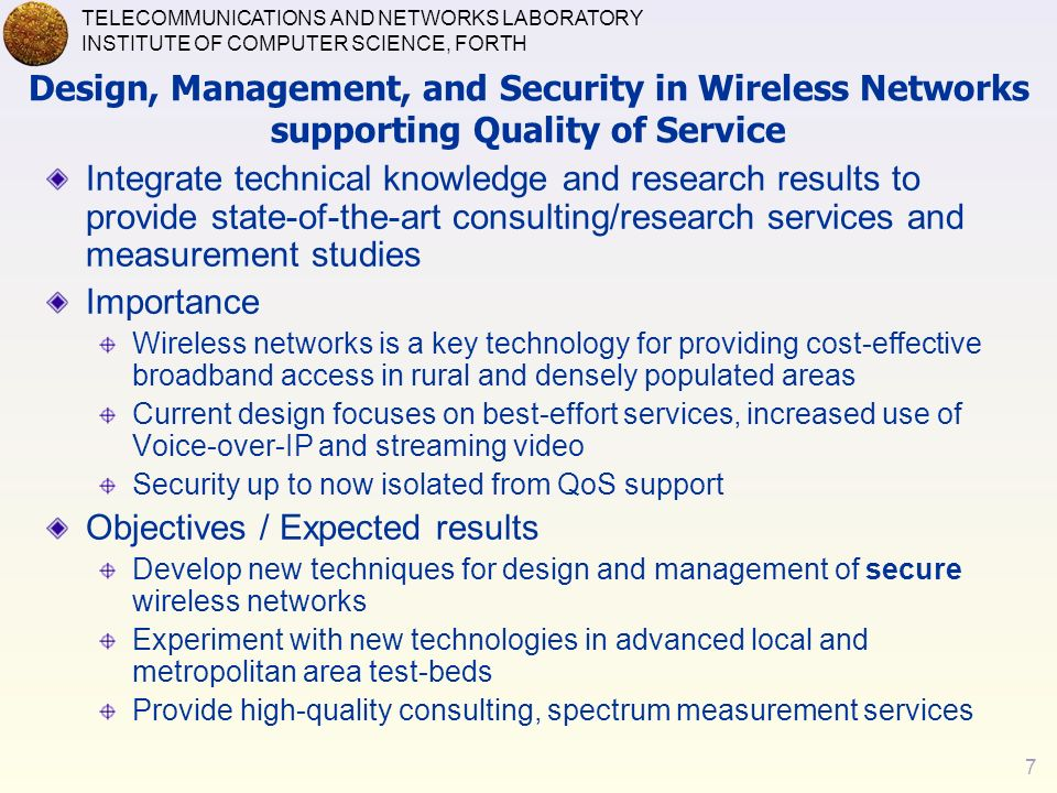 7 TELECOMMUNICATIONS AND NETWORKS LABORATORY INSTITUTE OF COMPUTER SCIENCE, FORTH Design, Management, and Security in Wireless Networks supporting Quality of Service Integrate technical knowledge and research results to provide state-of-the-art consulting/research services and measurement studies Importance Wireless networks is a key technology for providing cost-effective broadband access in rural and densely populated areas Current design focuses on best-effort services, increased use of Voice-over-IP and streaming video Security up to now isolated from QoS support Objectives / Expected results Develop new techniques for design and management of secure wireless networks Experiment with new technologies in advanced local and metropolitan area test-beds Provide high-quality consulting, spectrum measurement services