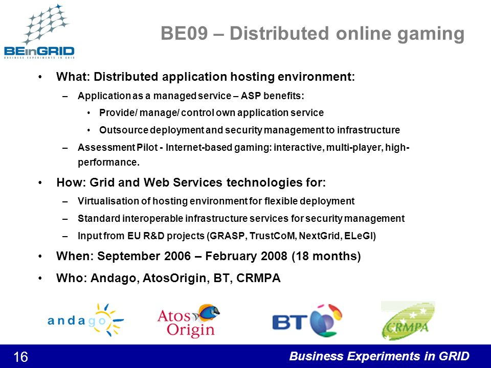 Business Experiments in GRID 16 BE09 – Distributed online gaming What: Distributed application hosting environment: –Application as a managed service – ASP benefits: Provide/ manage/ control own application service Outsource deployment and security management to infrastructure –Assessment Pilot - Internet-based gaming: interactive, multi-player, high- performance.