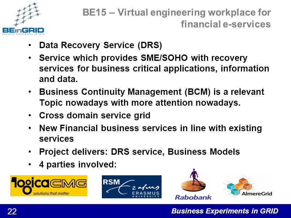Business Experiments in GRID 22 BE15 – Virtual engineering workplace for financial e-services Data Recovery Service (DRS) Service which provides SME/SOHO with recovery services for business critical applications, information and data.