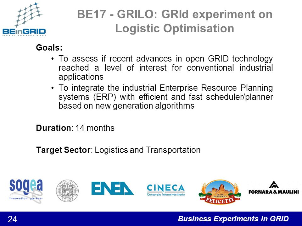 Business Experiments in GRID 24 BE17 - GRILO: GRId experiment on Logistic Optimisation Goals: To assess if recent advances in open GRID technology reached a level of interest for conventional industrial applications To integrate the industrial Enterprise Resource Planning systems (ERP) with efficient and fast scheduler/planner based on new generation algorithms Duration: 14 months Target Sector: Logistics and Transportation