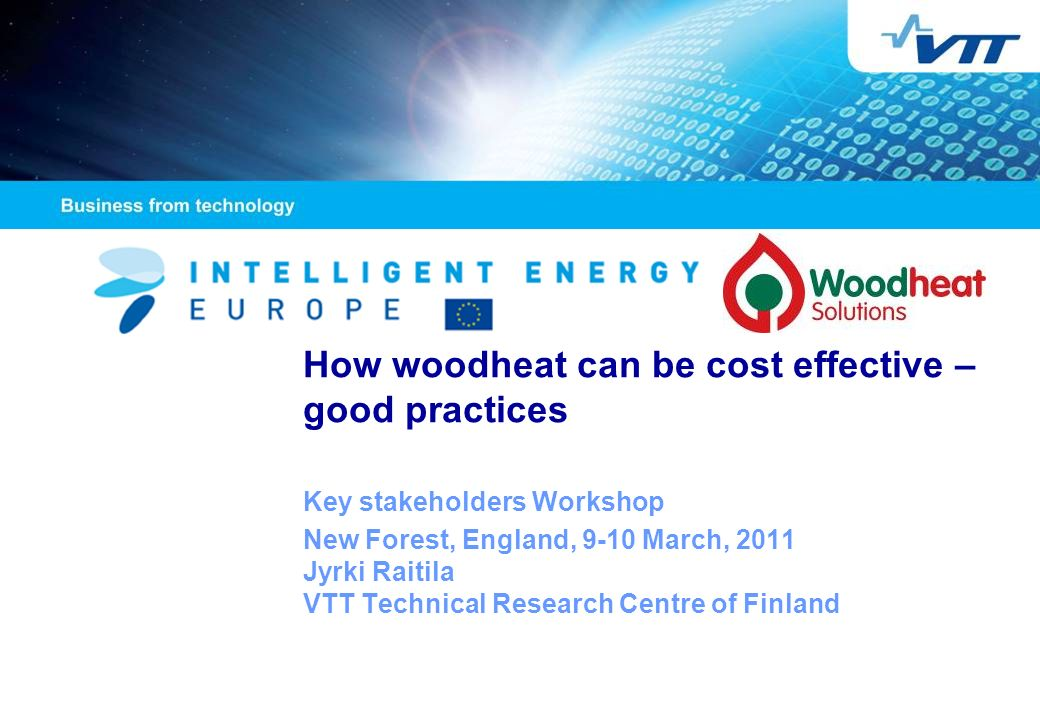 How woodheat can be cost effective – good practices Key stakeholders Workshop New Forest, England, 9-10 March, 2011 Jyrki Raitila VTT Technical Research Centre of Finland