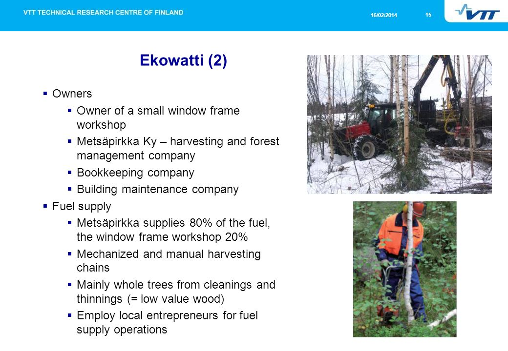 15 16/02/2014 Ekowatti (2) Owners Owner of a small window frame workshop Metsäpirkka Ky – harvesting and forest management company Bookkeeping company Building maintenance company Fuel supply Metsäpirkka supplies 80% of the fuel, the window frame workshop 20% Mechanized and manual harvesting chains Mainly whole trees from cleanings and thinnings (= low value wood) Employ local entrepreneurs for fuel supply operations