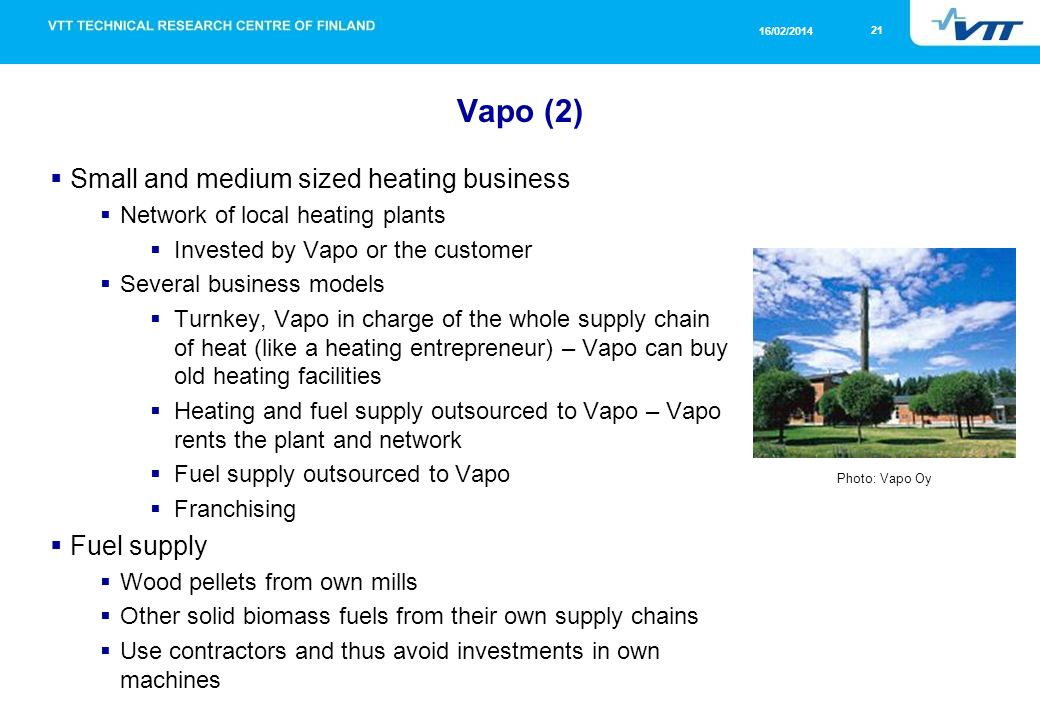 21 16/02/2014 Vapo (2) Small and medium sized heating business Network of local heating plants Invested by Vapo or the customer Several business models Turnkey, Vapo in charge of the whole supply chain of heat (like a heating entrepreneur) – Vapo can buy old heating facilities Heating and fuel supply outsourced to Vapo – Vapo rents the plant and network Fuel supply outsourced to Vapo Franchising Fuel supply Wood pellets from own mills Other solid biomass fuels from their own supply chains Use contractors and thus avoid investments in own machines Photo: Vapo Oy