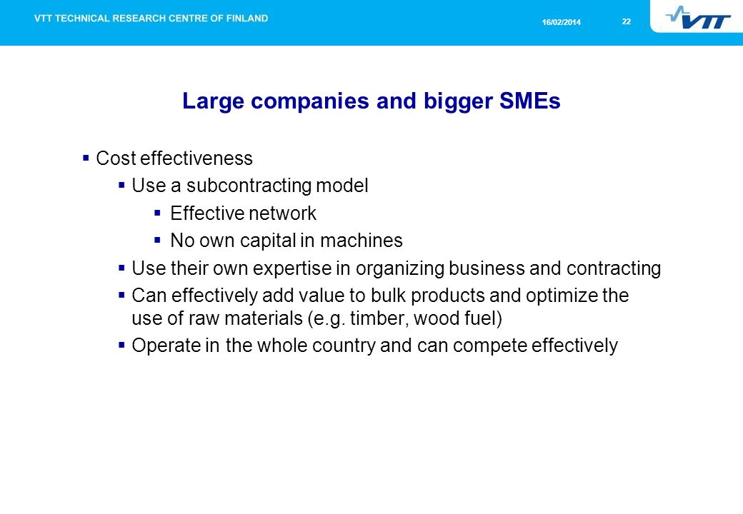 22 16/02/2014 Large companies and bigger SMEs Cost effectiveness Use a subcontracting model Effective network No own capital in machines Use their own expertise in organizing business and contracting Can effectively add value to bulk products and optimize the use of raw materials (e.g.