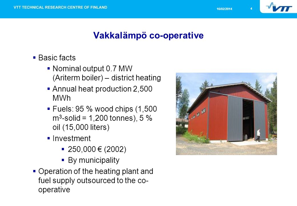 4 16/02/2014 Vakkalämpö co-operative Basic facts Nominal output 0.7 MW (Ariterm boiler) – district heating Annual heat production 2,500 MWh Fuels: 95 % wood chips (1,500 m 3 -solid = 1,200 tonnes), 5 % oil (15,000 liters) Investment 250,000 (2002) By municipality Operation of the heating plant and fuel supply outsourced to the co- operative