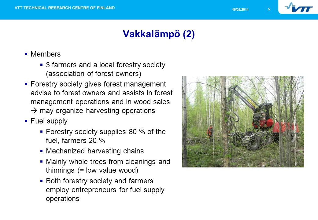 5 16/02/2014 Vakkalämpö (2) Members 3 farmers and a local forestry society (association of forest owners) Forestry society gives forest management advise to forest owners and assists in forest management operations and in wood sales may organize harvesting operations Fuel supply Forestry society supplies 80 % of the fuel, farmers 20 % Mechanized harvesting chains Mainly whole trees from cleanings and thinnings (= low value wood) Both forestry society and farmers employ entrepreneurs for fuel supply operations