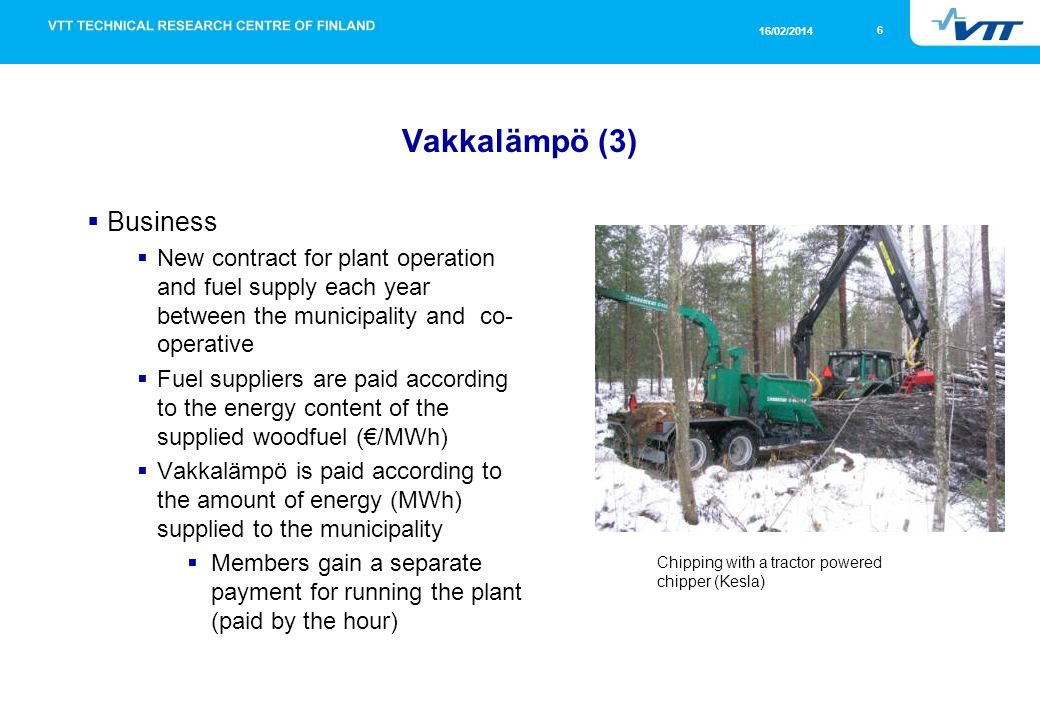 7 16/02/2014 Vakkalämpö (4) Cost effectiveness Wood fuel supply chains mostly in the hands of trained professionals Wood fuel harvesting chains integrated into round wood supply (same machines and operators) Reliable heating system, easy to maintain Good contracts through tendering and experience Customer pays for heat or for the calorific value of wood (MWh)