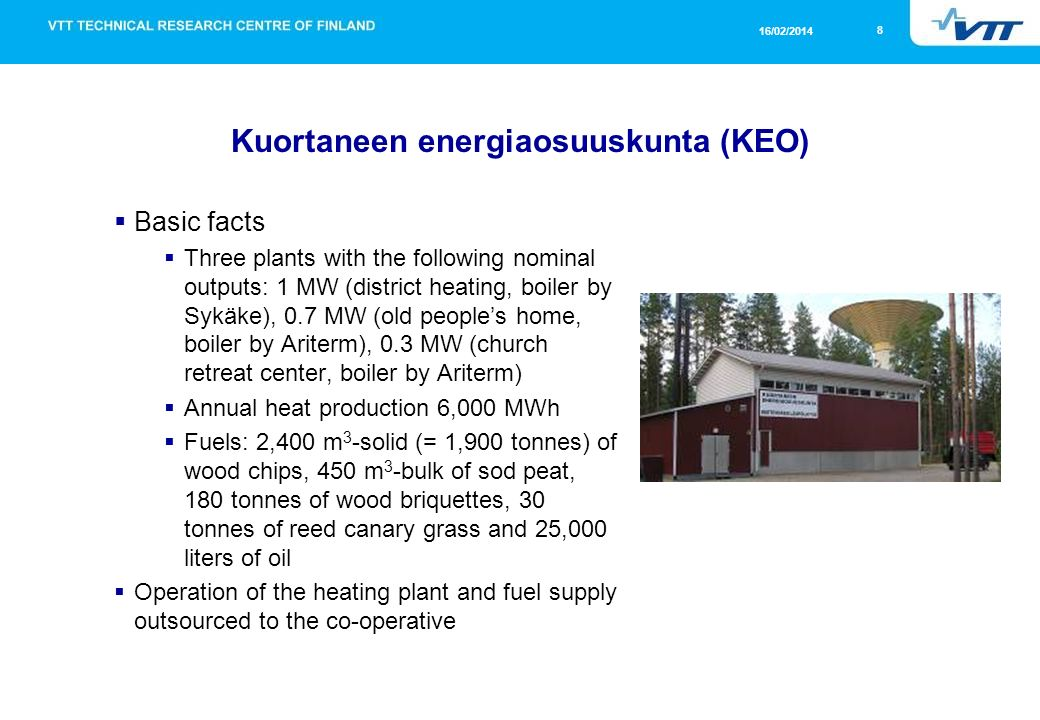 8 16/02/2014 Kuortaneen energiaosuuskunta (KEO) Basic facts Three plants with the following nominal outputs: 1 MW (district heating, boiler by Sykäke), 0.7 MW (old peoples home, boiler by Ariterm), 0.3 MW (church retreat center, boiler by Ariterm) Annual heat production 6,000 MWh Fuels: 2,400 m 3 -solid (= 1,900 tonnes) of wood chips, 450 m 3 -bulk of sod peat, 180 tonnes of wood briquettes, 30 tonnes of reed canary grass and 25,000 liters of oil Operation of the heating plant and fuel supply outsourced to the co-operative