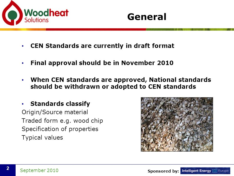Sponsored by: September 2010 3 Applying CEN Standards CEN Standards are useful for Buyers and Sellers of Wood Fuel Boilers will require fuel to specific CEN standards Methods covered and characteristics that can easily be measured include Sampling Particle size Bulk density Moisture content