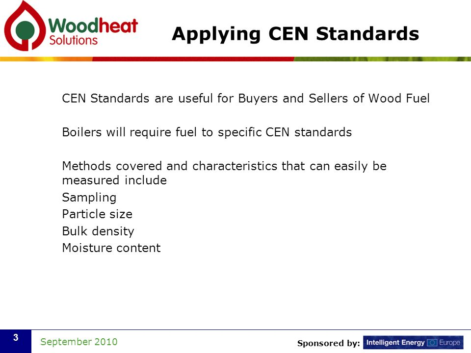 Sponsored by: September Applying CEN Standards CEN Standards are useful for Buyers and Sellers of Wood Fuel Boilers will require fuel to specific CEN standards Methods covered and characteristics that can easily be measured include Sampling Particle size Bulk density Moisture content