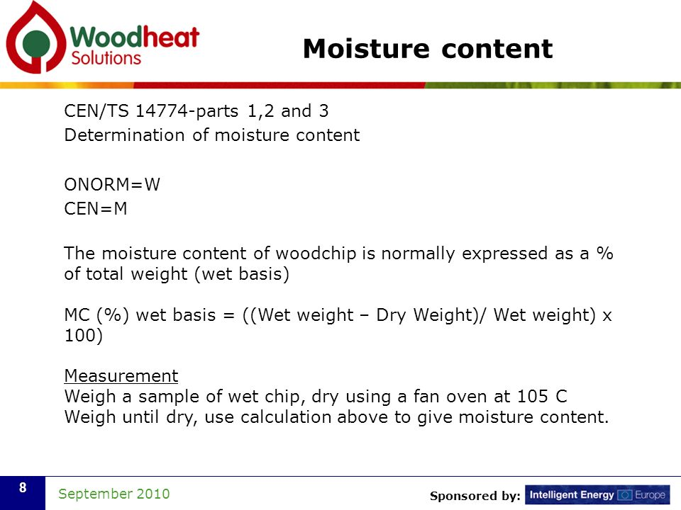 Sponsored by: September Moisture content CEN/TS parts 1,2 and 3 Determination of moisture content ONORM=W CEN=M The moisture content of woodchip is normally expressed as a % of total weight (wet basis) MC (%) wet basis = ((Wet weight – Dry Weight)/ Wet weight) x 100) Measurement Weigh a sample of wet chip, dry using a fan oven at 105 C Weigh until dry, use calculation above to give moisture content.