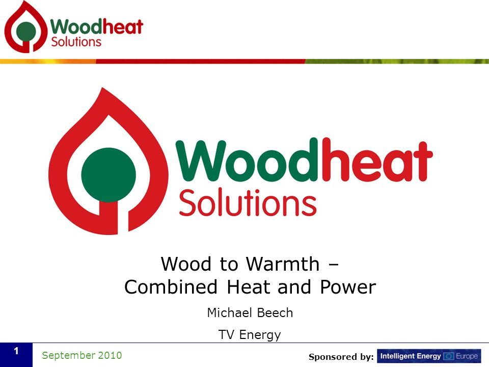 Sponsored by: September 2010 2 Combined Heat & Power Biomass CHP (Combined Heat & Power) Generation of electricity and use of the heat as the by-product Match to a year-round base heat load (and/or cooling load via absorption chiller) Technically challenging when using woody biomass at small scale (below 1MW electricity output) Double ROCs available for electricity generated from clean biomass, plus ??p/kWh heat from Renewable Heat Incentive Low heat to power ratio is an advantage Must use the heat, otherwise very inefficient Capital cost is high (typically £5,000/kW e for <100kW e )