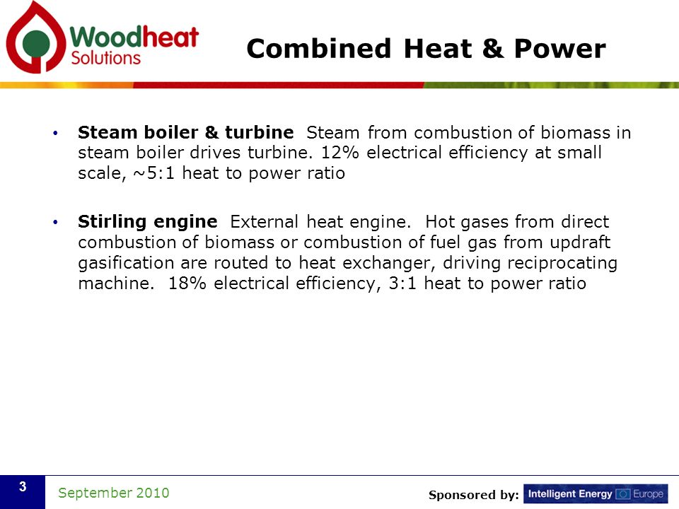 Sponsored by: September 2010 3 Combined Heat & Power Steam boiler & turbine Steam from combustion of biomass in steam boiler drives turbine. 12% elect