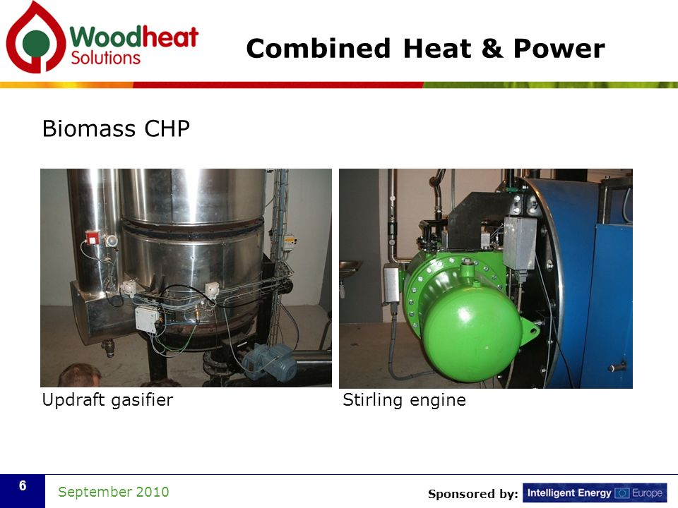 Sponsored by: September 2010 6 Combined Heat & Power Biomass CHP Updraft gasifier Stirling engine