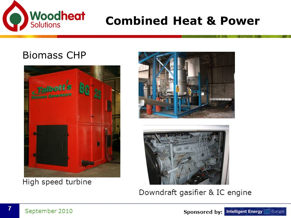 Sponsored by: September 2010 7 Combined Heat & Power Biomass CHP High speed turbine Downdraft gasifier & IC engine