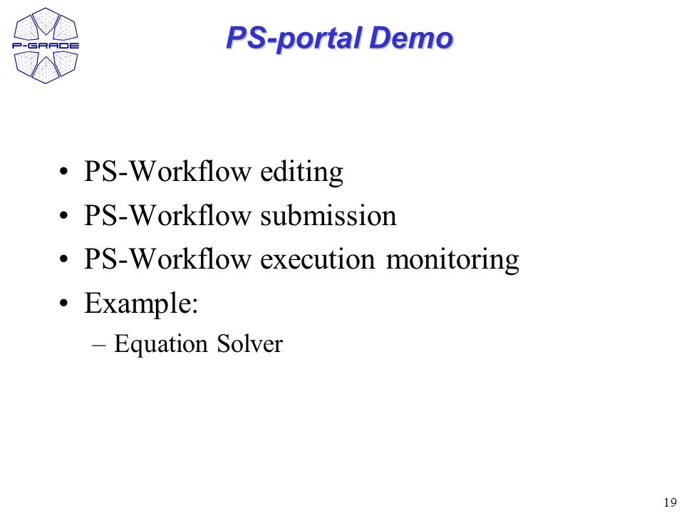 19 PS-portal Demo PS-Workflow editing PS-Workflow submission PS-Workflow execution monitoring Example: –Equation Solver