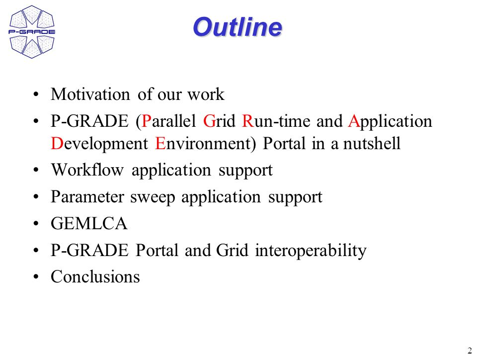 2 Outline Motivation of our work P-GRADE (Parallel Grid Run-time and Application Development Environment) Portal in a nutshell Workflow application support Parameter sweep application support GEMLCA P-GRADE Portal and Grid interoperability Conclusions