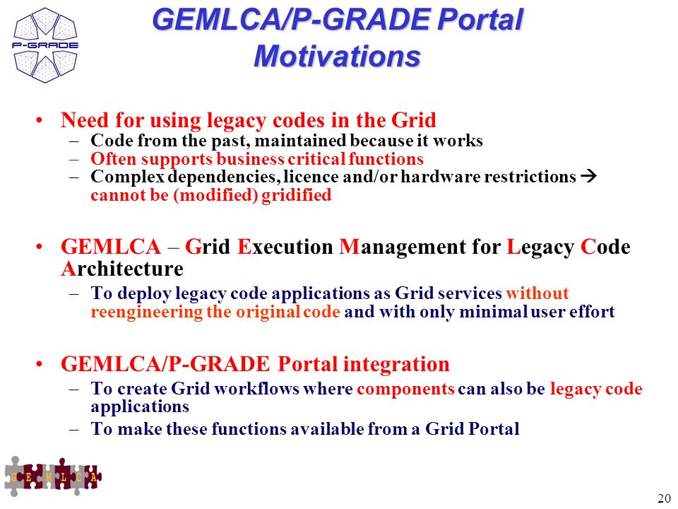 20 GEMLCA/P-GRADE Portal Motivations Need for using legacy codes in the Grid –Code from the past, maintained because it works –Often supports business