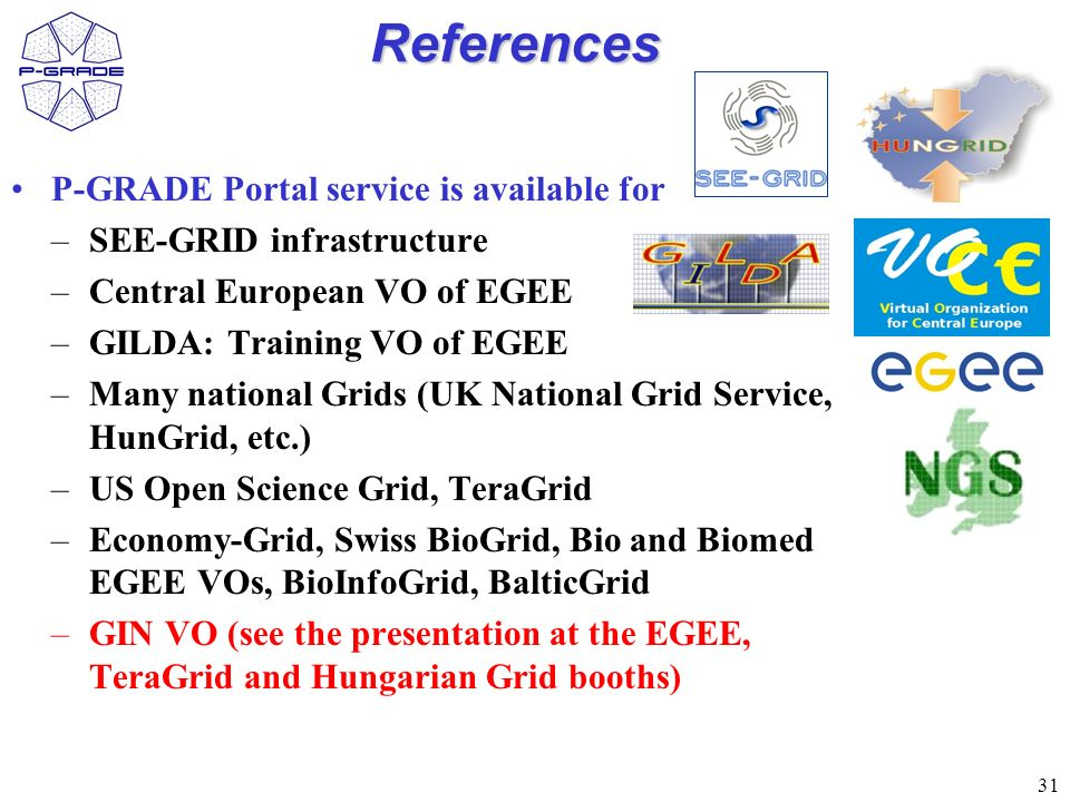 31 References P-GRADE Portal service is available for –SEE-GRID infrastructure –Central European VO of EGEE –GILDA: Training VO of EGEE –Many national Grids (UK National Grid Service, HunGrid, etc.) –US Open Science Grid, TeraGrid –Economy-Grid, Swiss BioGrid, Bio and Biomed EGEE VOs, BioInfoGrid, BalticGrid –GIN VO (see the presentation at the EGEE, TeraGrid and Hungarian Grid booths)