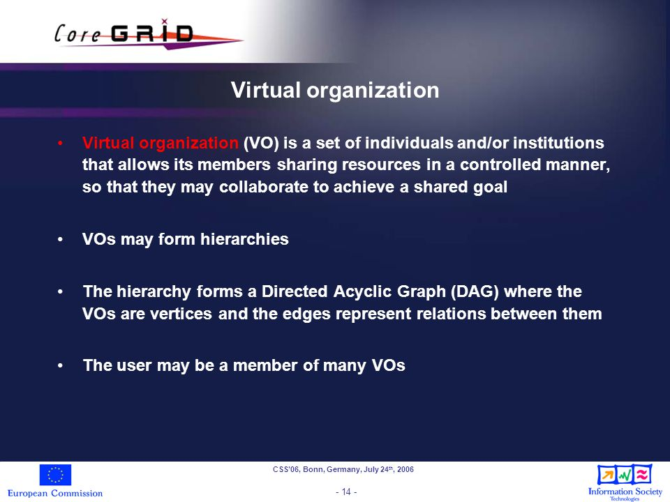 CSS06, Bonn, Germany, July 24 th, 2006 - 14 - Virtual organization Virtual organization (VO) is a set of individuals and/or institutions that allows its members sharing resources in a controlled manner, so that they may collaborate to achieve a shared goal VOs may form hierarchies The hierarchy forms a Directed Acyclic Graph (DAG) where the VOs are vertices and the edges represent relations between them The user may be a member of many VOs