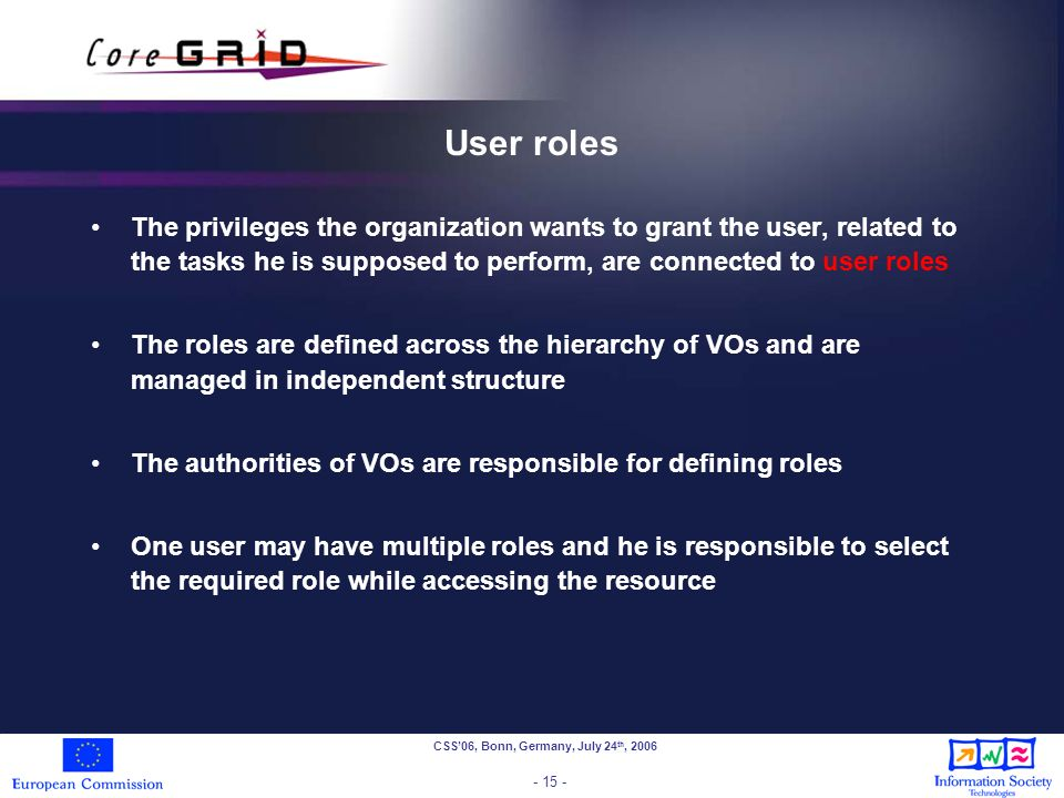 CSS06, Bonn, Germany, July 24 th, 2006 - 15 - User roles The privileges the organization wants to grant the user, related to the tasks he is supposed to perform, are connected to user roles The roles are defined across the hierarchy of VOs and are managed in independent structure The authorities of VOs are responsible for defining roles One user may have multiple roles and he is responsible to select the required role while accessing the resource