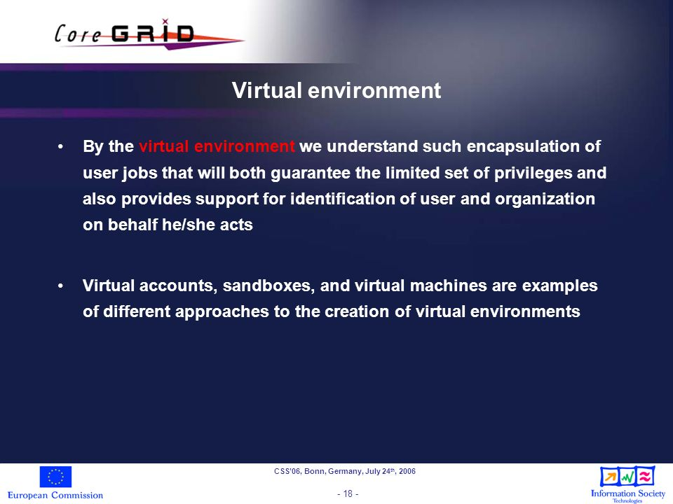 CSS06, Bonn, Germany, July 24 th, 2006 - 18 - Virtual environment By the virtual environment we understand such encapsulation of user jobs that will both guarantee the limited set of privileges and also provides support for identification of user and organization on behalf he/she acts Virtual accounts, sandboxes, and virtual machines are examples of different approaches to the creation of virtual environments