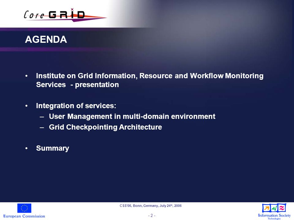 CSS06, Bonn, Germany, July 24 th, 2006 - 2 - AGENDA Institute on Grid Information, Resource and Workflow Monitoring Services - presentation Integration of services: –User Management in multi-domain environment –Grid Checkpointing Architecture Summary