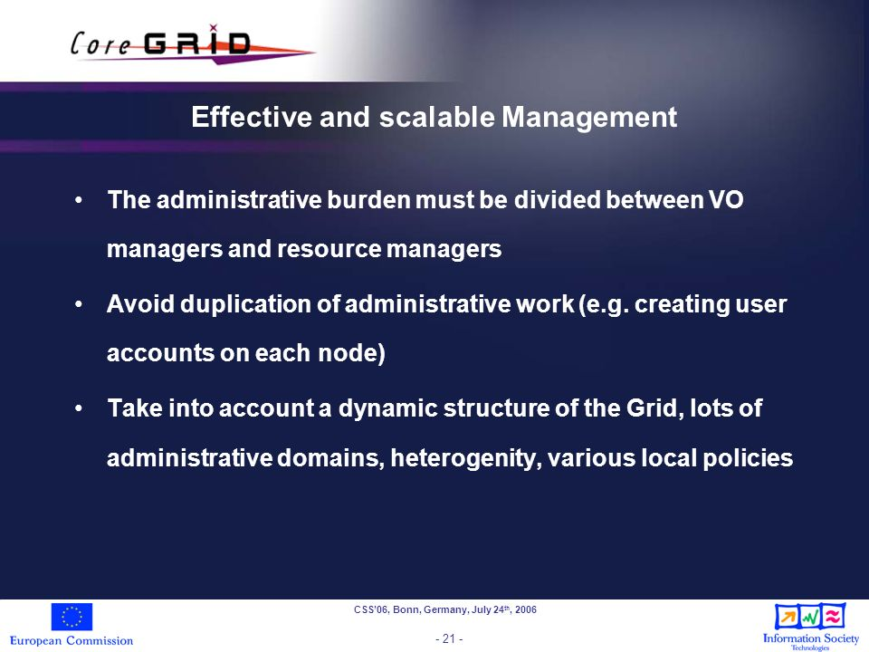 CSS06, Bonn, Germany, July 24 th, 2006 - 21 - Effective and scalable Management The administrative burden must be divided between VO managers and resource managers Avoid duplication of administrative work (e.g.
