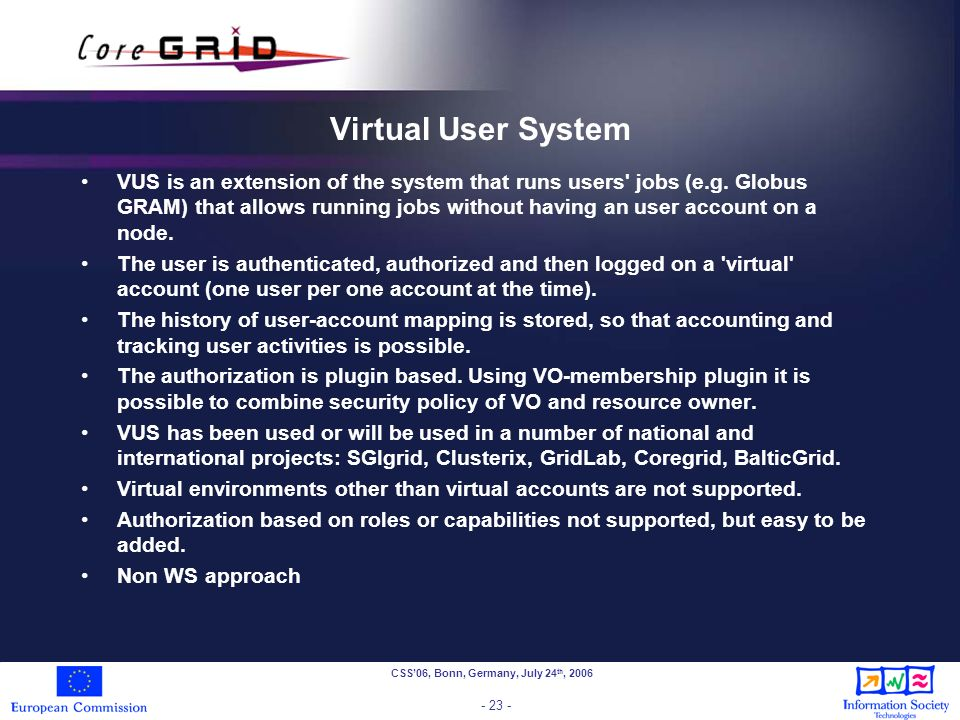 CSS06, Bonn, Germany, July 24 th, 2006 - 23 - Virtual User System VUS is an extension of the system that runs users jobs (e.g.