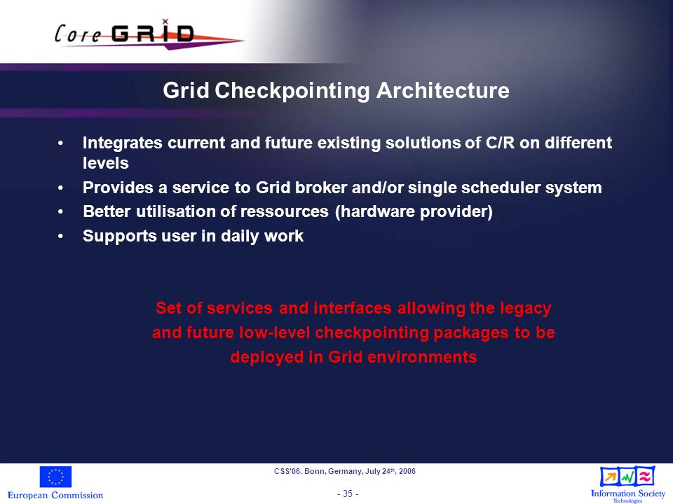 CSS06, Bonn, Germany, July 24 th, 2006 - 35 - Grid Checkpointing Architecture Integrates current and future existing solutions of C/R on different levels Provides a service to Grid broker and/or single scheduler system Better utilisation of ressources (hardware provider) Supports user in daily work Set of services and interfaces allowing the legacy and future low-level checkpointing packages to be deployed in Grid environments